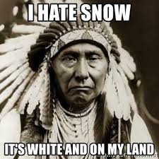 Hate Snow Meme - i hate snow it s white and on my land indian chief meme generator