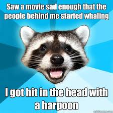 Whaling Meme - saw a movie sad enough that the people behind me started whaling i