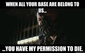 All Your Base Are Belong To Us Meme - when all your base are belong to us you have my permission