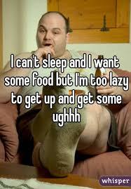 I Like Food And Sleep Meme - can t sleep and i want some food but i m too lazy to get up