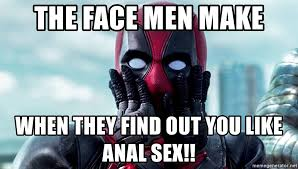 Anal Sex Meme - the face men make when they find out you like anal sex deadpool