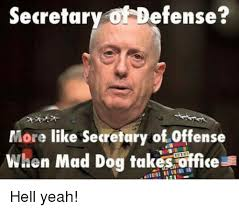 Mad Dog Meme - secretary efense more like secretary of offense when mad dog takes