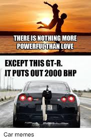Gtr Meme - there is nothing more powerful than love except this gt r it puts