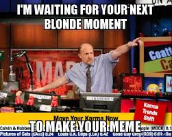 Blonde Moment Meme - i m waiting for your next blonde moment to make your meme mad