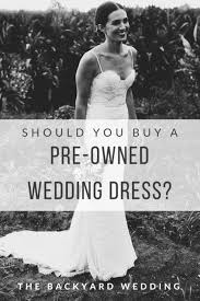 pre owned wedding dresses should you buy a pre owned wedding dress the backyard wedding