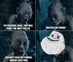 Gollum Memes - yes precious false they will cheat you hurt you lie master s