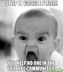 Google Plus Meme - stop it google plus you help no one in the youtube community