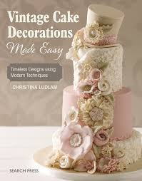 cake decorations vintage cake decorations made easy timeless designs using modern