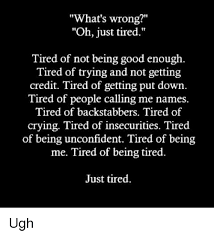 Being Tired Meme - what s wrong oh just tired tired of not being good enough tired of