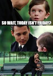 The Movie Friday Memes - so wait today isn t friday meme