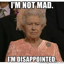 Not Mad Meme - i m not mad i m disappointed unimpressed queen meme generator