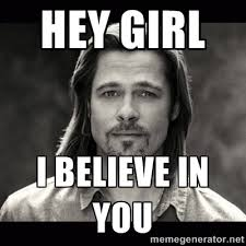 Hey Girl Meme - hey girl i believe in you az meme funny memes funny pictures