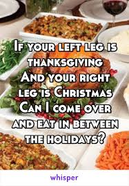 your left leg is thanksgiving and your right leg is can