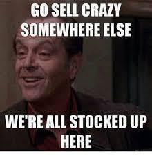 Meme Crazy - go sell crazy somewhere else were all stocked up here crazy meme