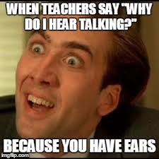 Talking In Memes - when teachers say why do i hear talking because you have ears meme