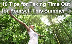 10 Tips For Taking Your by 10 Tips For Taking Time Out For Yourself This Summer Everyday Health