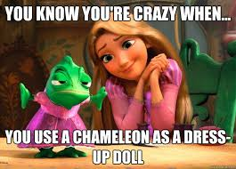 Tangled Meme - you know you re crazy when you use a chameleon as a dress up