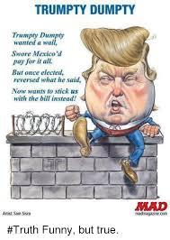Funny True Memes - trumpty dumpty trumpty dumpty wanted a wall swore mexico d pay for