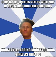 Girls On Facebook Meme - constantly updates status with why he hates annoying facebook girls