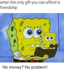 Money Problems Meme - when the only gift you can afford is friendship no money no problem