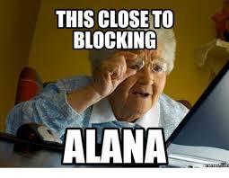 Alana Meme - this close to blocking alana memes com closely meme on me me