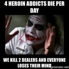 Heroin Addict Meme - 4 heroin addicts die per day we kill 2 dealers and everyone loses