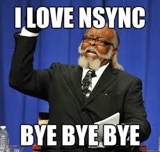 Nsync Meme - i love nsync bye bye bye jimmy mcmillan quickmeme