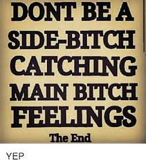 Side Bitches Meme - dont be a side bitch catching main bitch feelings the end yep meme