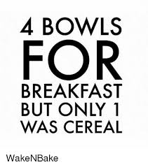Cereal Bowl Meme - 4 bowls for breakfast but only 1 was cereal wakenbake weed meme on