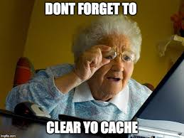 Clear Meme - dont forget to clear your cache imgflip
