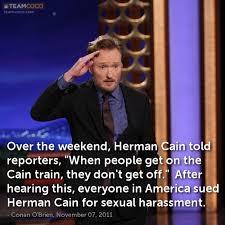 Herman Cain Meme - joke over the weekend herman cain told reporters whe conan