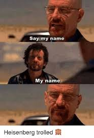 Heisenberg Meme - say my name my name heisenberg trolled meme on me me