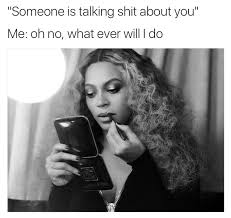 Shit Talking Memes - someone is talk shit about you beyonce memes t r 羮 t h 蝗 r