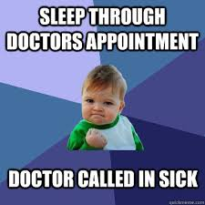 Doctor Appointment Meme - sleep through doctors appointment doctor called in sick success