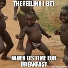 Breakfast Meme - the feeling i get when its time for breakfast meme third world