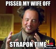 Strapon Meme - pissed my wife off strapon time ancient aliens meme generator