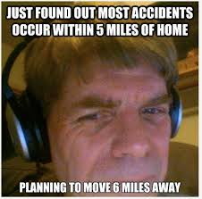 Moving Away Meme - most accidents occur within 5 miles of the home moving humor