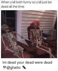 Ghetto Funny Memes - when y all both funny so y all just be dead all the time im dead