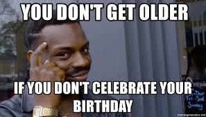 Black Guy Birthday Meme - you don t get older if you don t celebrate your birthday