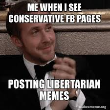 Libertarian Meme - me when i see conservative fb pages posting libertarian memes