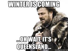 Queensland Memes - winter is coming oh wait it s queensland winter is coming