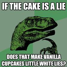 Cake Is A Lie Meme - if the cake is a lie does that make vanilla cupcakes little white