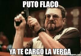 Meme Puto - puto flaco ya te cargo la verga meme am i the only one around here