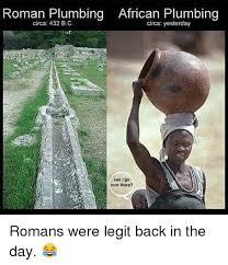 Plumbing Meme - roman plumbing african plumbing circa 432 bc circa yesterday can