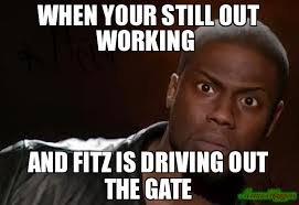 Create Your Memes - when your still out working and fitz is driving out the gate meme