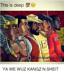 Sheit Meme - this is deep value lack ya we wuz kangz n sheit meme on me me