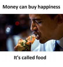 Buy All The Food Meme - money can buy happiness it s called food food meme on me me