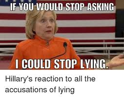 Quit Lying Meme - if you would stop asking i could stop lying hillary s reaction to