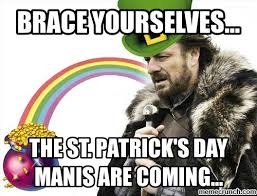 Funny St Patrick Day Meme - brace yourselves the st patrick s day manis are coming pictures
