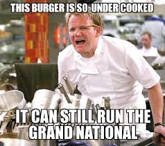 Burger Memes - gordon ramsay yelling this burger is so under cooked it can